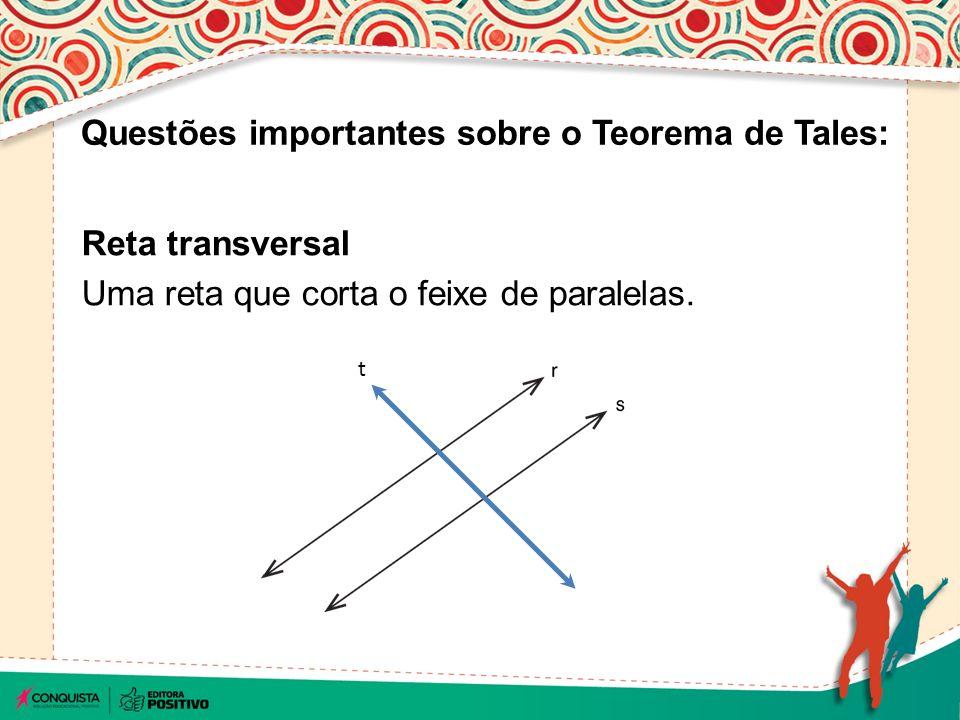 Se um feixe de retas paralelas é cortado por duas retas transversais, os segmentos determinados na primeira reta são proporcionais ao da outra.