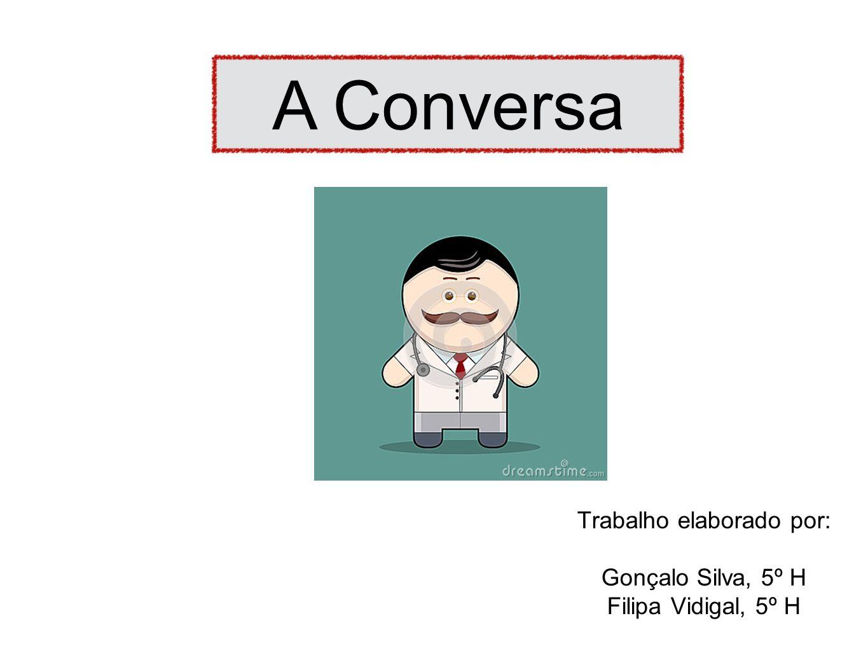 Trabalho elaborado por: Gonçalo Silva, 5º H Filipa Vidigal, 5º H A Conversa