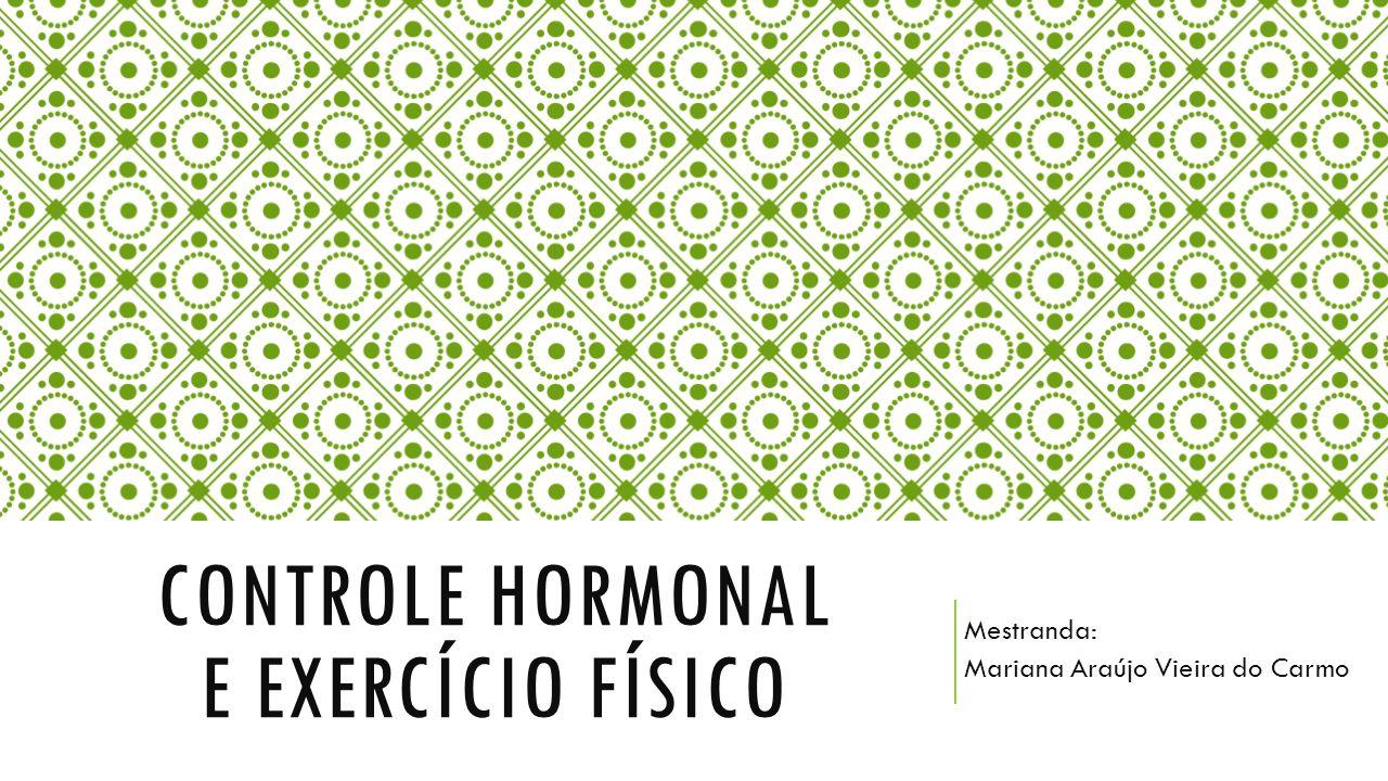 CONTROLE HORMONAL E EXERCÍCIO FÍSICO Mestranda: Mariana Araújo Vieira do Carmo