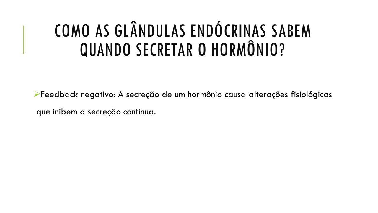 COMO AS GLÂNDULAS ENDÓCRINAS SABEM QUANDO SECRETAR O HORMÔNIO?  Feedback negativo: A secreção de um hormônio causa alterações fisiológicas que inibem