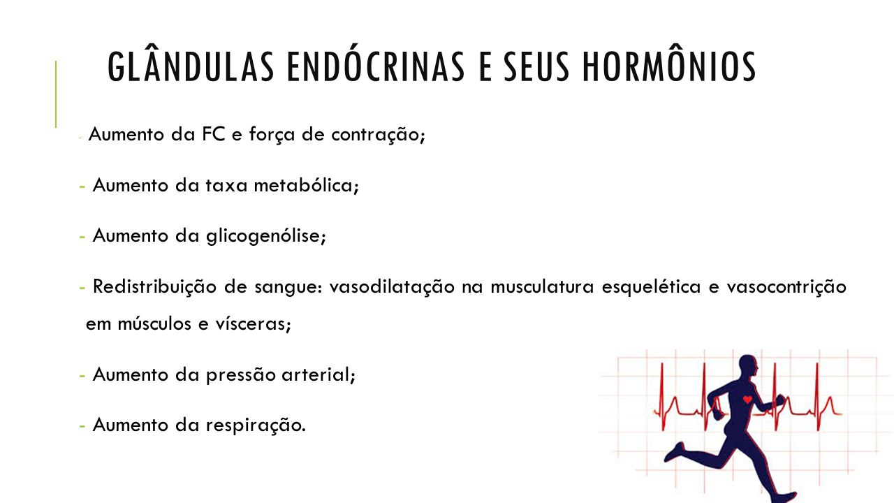 GLÂNDULAS ENDÓCRINAS E SEUS HORMÔNIOS - Aumento da FC e força de contração; - Aumento da taxa metabólica; - Aumento da glicogenólise; - Redistribuição de sangue: vasodilatação na musculatura esquelética e vasocontrição em músculos e vísceras; - Aumento da pressão arterial; - Aumento da respiração.