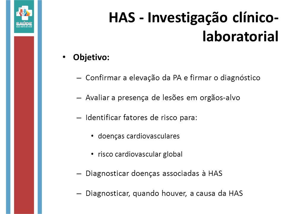 HAS - Investigação clínico- laboratorial Objetivo: – Confirmar a elevação da PA e firmar o diagnóstico – Avaliar a presença de lesões em orgãos-alvo –