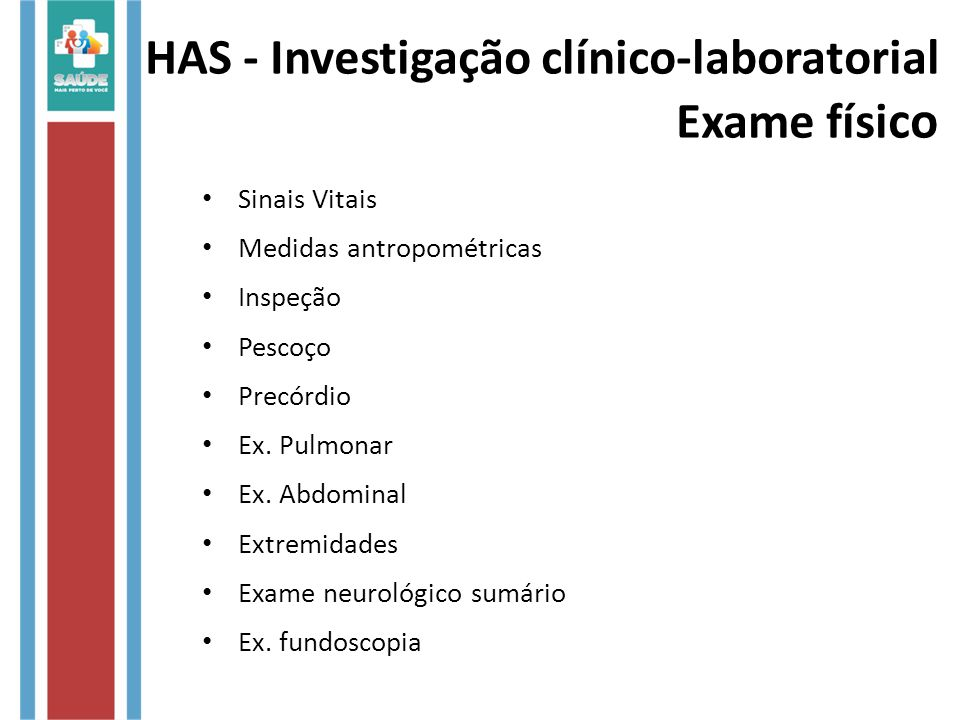 HAS - Investigação clínico-laboratorial Exame físi co Sinais Vitais Medidas antropométricas Inspeção Pescoço Precórdio Ex. Pulmonar Ex. Abdominal Extr