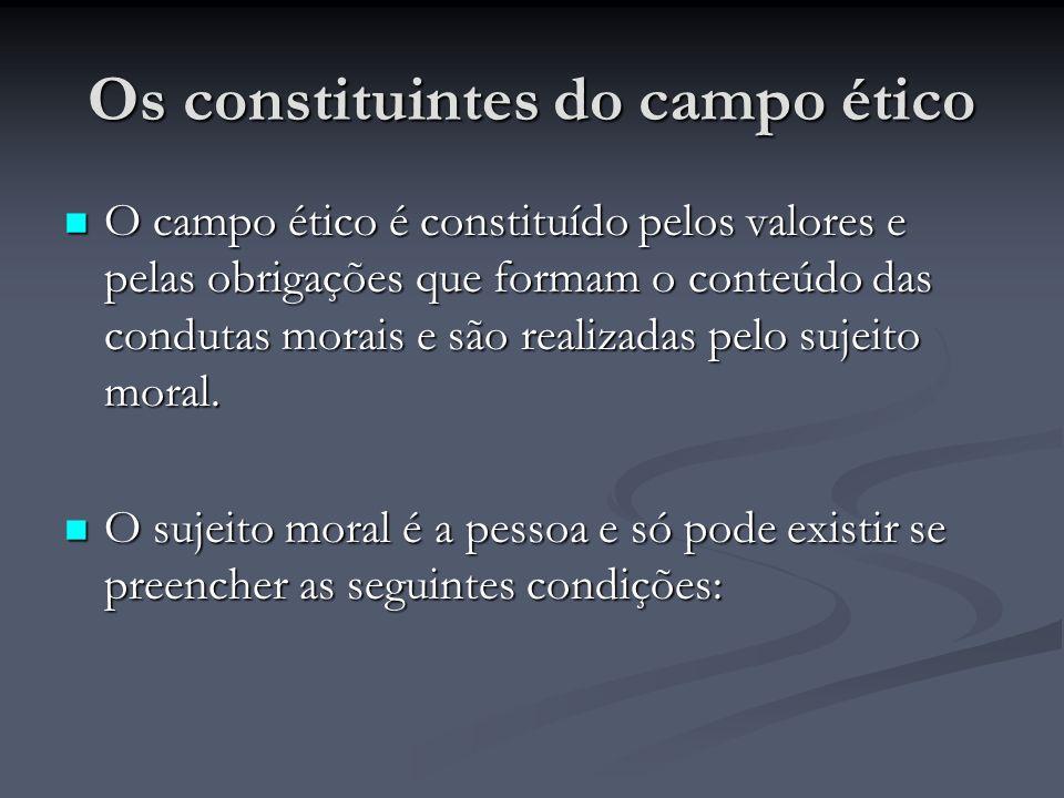 Os constituintes do campo ético O campo ético é constituído pelos valores e pelas obrigações que formam o conteúdo das condutas morais e são realizadas pelo sujeito moral.