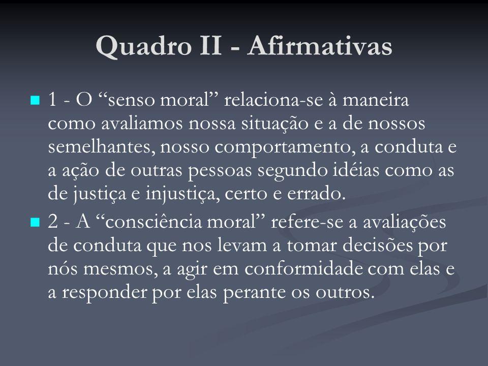 Quadro II - Afirmativas 1 - O senso moral relaciona-se à maneira como avaliamos nossa situação e a de nossos semelhantes, nosso comportamento, a conduta e a ação de outras pessoas segundo idéias como as de justiça e injustiça, certo e errado.