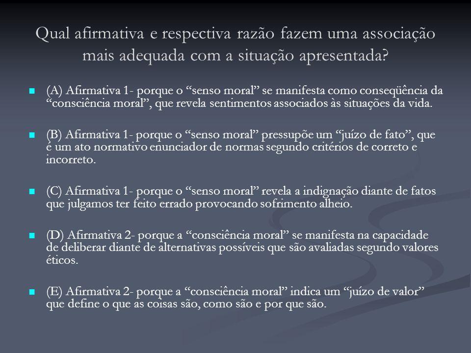 """Qual afirmativa e respectiva razão fazem uma associação mais adequada com a situação apresentada? (A) Afirmativa 1- porque o """"senso moral"""" se manifest"""