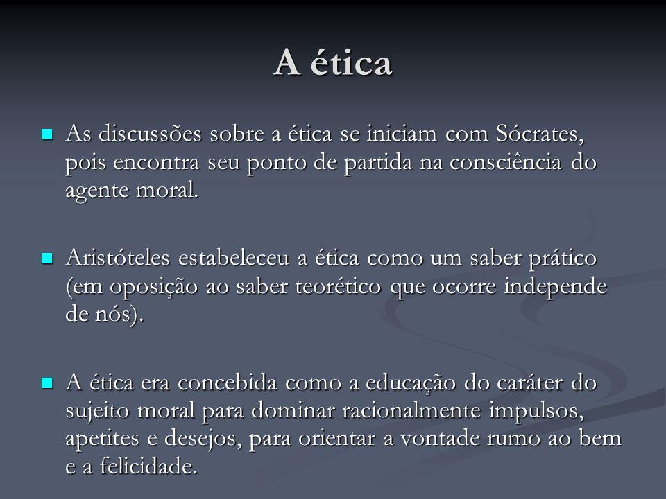 A ética As discussões sobre a ética se iniciam com Sócrates, pois encontra seu ponto de partida na consciência do agente moral. As discussões sobre a