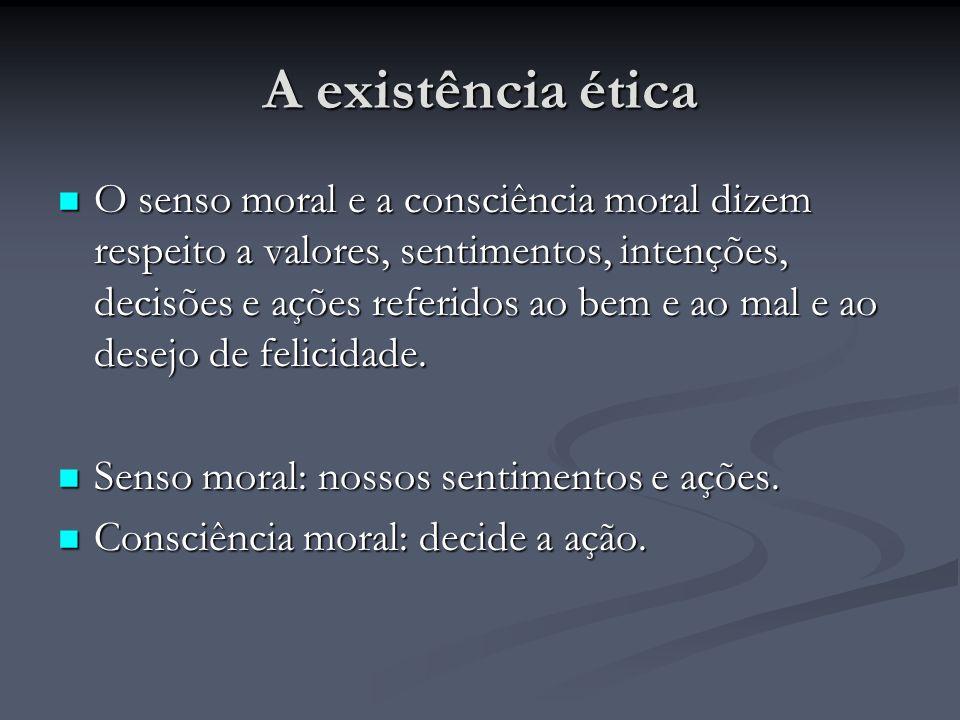 A existência ética O senso moral e a consciência moral dizem respeito a valores, sentimentos, intenções, decisões e ações referidos ao bem e ao mal e ao desejo de felicidade.