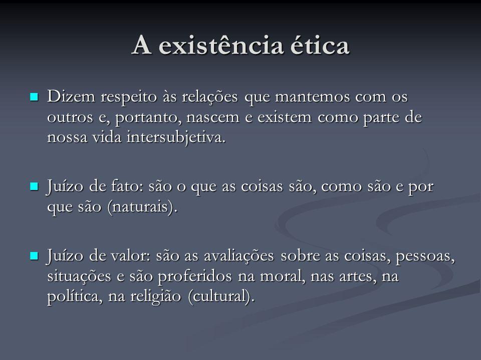 A existência ética Dizem respeito às relações que mantemos com os outros e, portanto, nascem e existem como parte de nossa vida intersubjetiva. Dizem