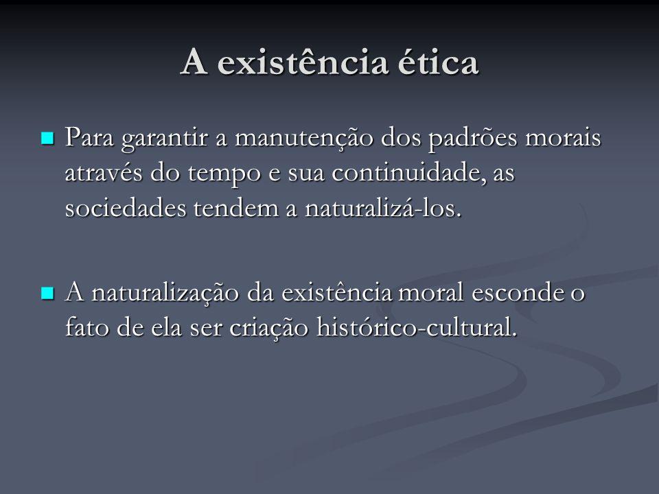 A existência ética Para garantir a manutenção dos padrões morais através do tempo e sua continuidade, as sociedades tendem a naturalizá-los. Para gara