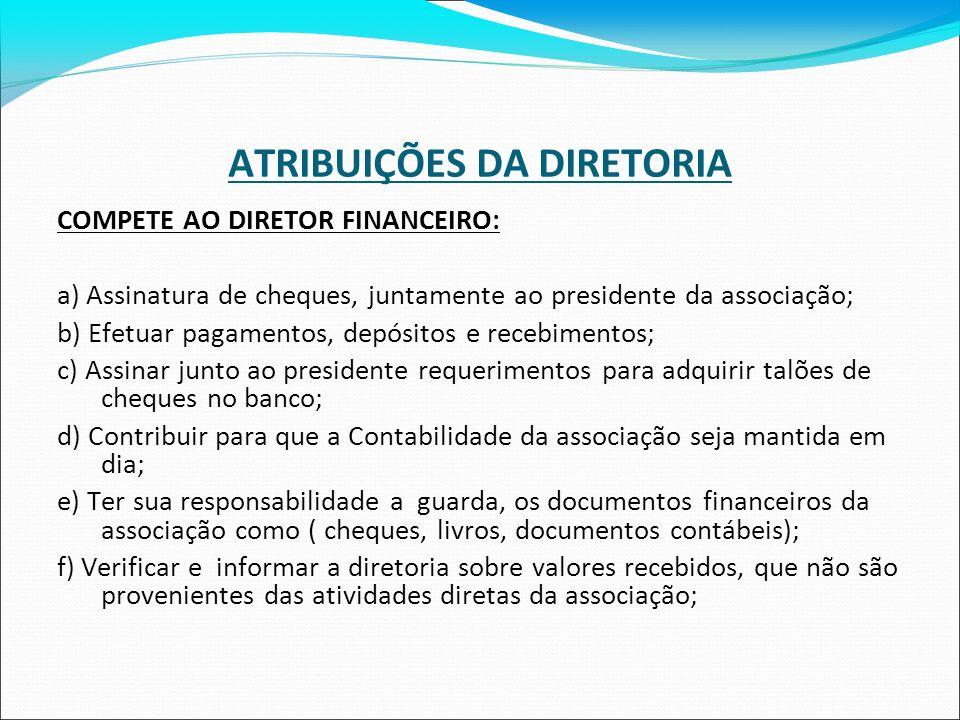 ATRIBUIÇÕES DA DIRETORIA COMPETE AO DIRETOR FINANCEIRO: a) Assinatura de cheques, juntamente ao presidente da associação; b) Efetuar pagamentos, depós