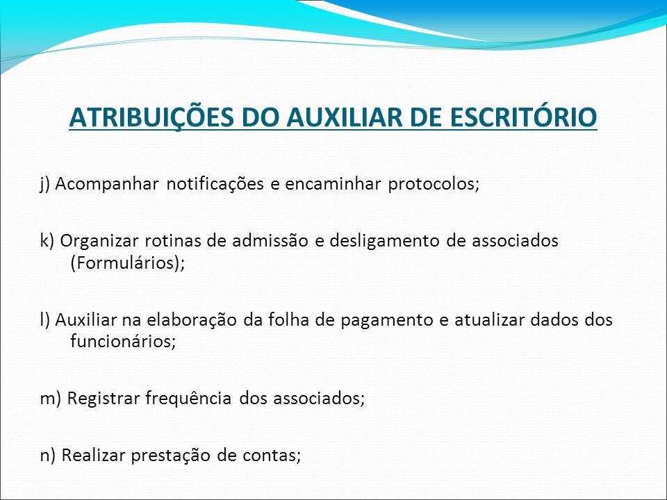 ATRIBUIÇÕES DO AUXILIAR DE ESCRITÓRIO j) Acompanhar notificações e encaminhar protocolos; k) Organizar rotinas de admissão e desligamento de associado