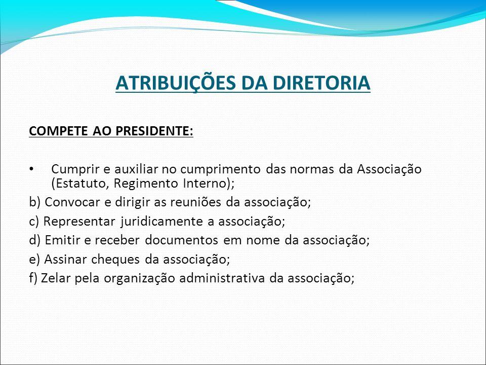 ATRIBUIÇÕES DA DIRETORIA COMPETE AO PRESIDENTE: Cumprir e auxiliar no cumprimento das normas da Associação (Estatuto, Regimento Interno); b) Convocar
