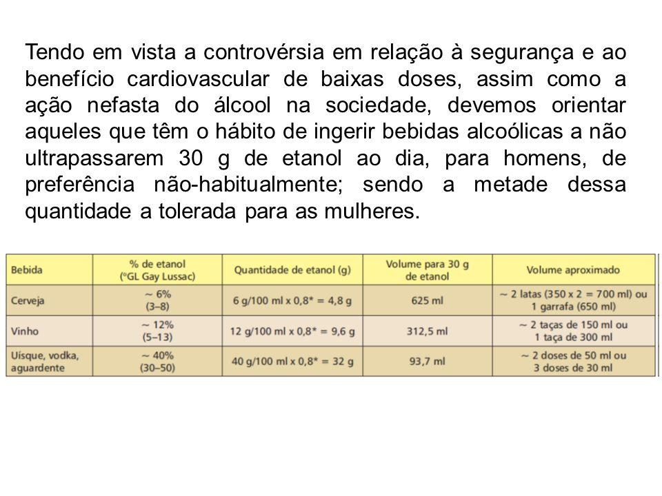 Tendo em vista a controvérsia em relação à segurança e ao benefício cardiovascular de baixas doses, assim como a ação nefasta do álcool na sociedade, devemos orientar aqueles que têm o hábito de ingerir bebidas alcoólicas a não ultrapassarem 30 g de etanol ao dia, para homens, de preferência não-habitualmente; sendo a metade dessa quantidade a tolerada para as mulheres.