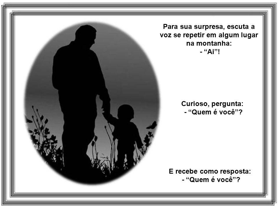 Um filho e seu pai caminhavam pela montanha. De repente o filho cai, machuca- se e grita: - Ai !