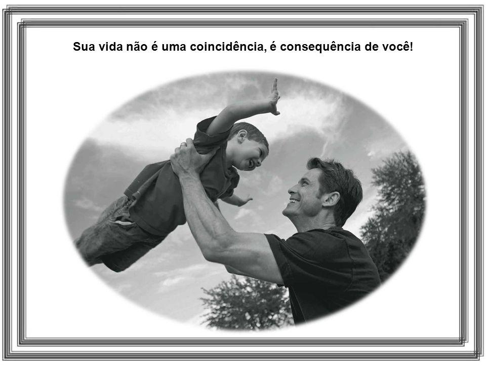 Sua vida não é uma coincidência, é consequência de você!
