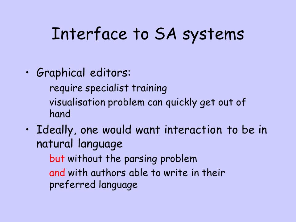 Interface to SA systems Graphical editors: require specialist training visualisation problem can quickly get out of hand Ideally, one would want interaction to be in natural language but without the parsing problem and with authors able to write in their preferred language