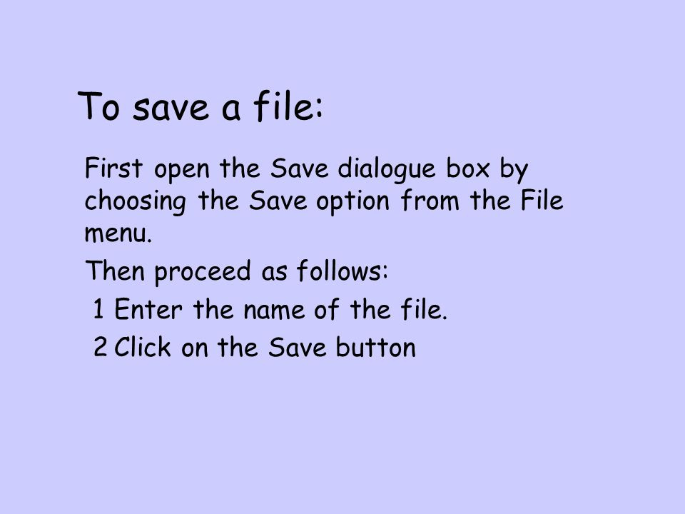 To save a file: First open the Save dialogue box by choosing the Save option from the File menu.