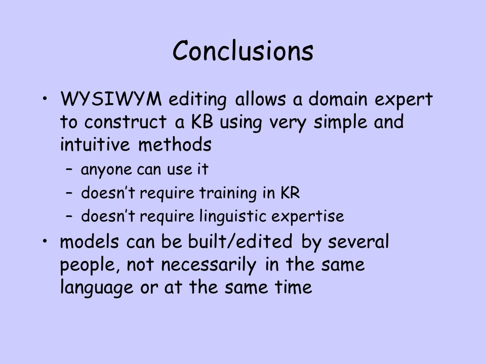 Conclusions WYSIWYM editing allows a domain expert to construct a KB using very simple and intuitive methods –anyone can use it –doesnt require training in KR –doesnt require linguistic expertise models can be built/edited by several people, not necessarily in the same language or at the same time