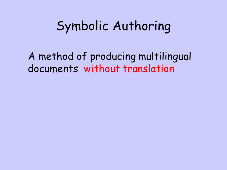 Symbolic Authoring A method of producing multilingual documents without translation