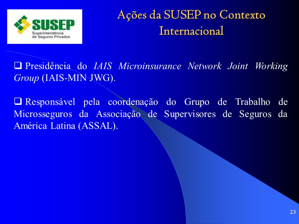 Ações da SUSEP no Contexto Internacional 23 Presidência do IAIS Microinsurance Network Joint Working Group (IAIS-MIN JWG).
