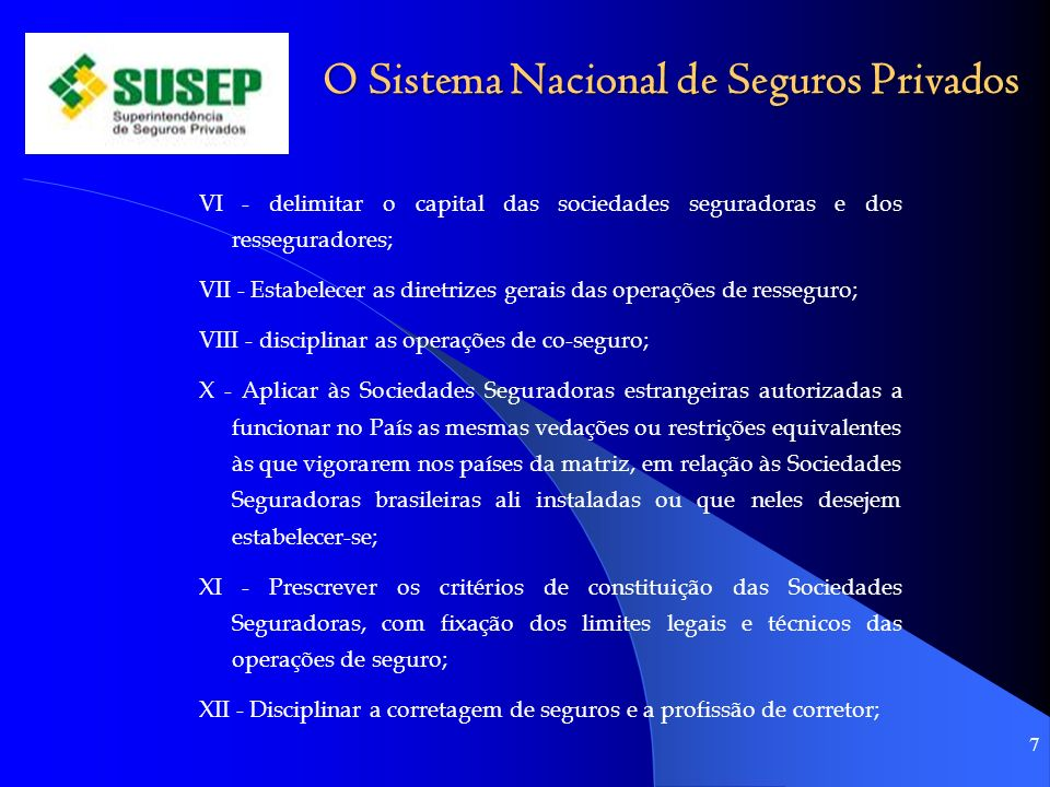 O Sistema Nacional de Seguros Privados VI - delimitar o capital das sociedades seguradoras e dos resseguradores; VII - Estabelecer as diretrizes gerai