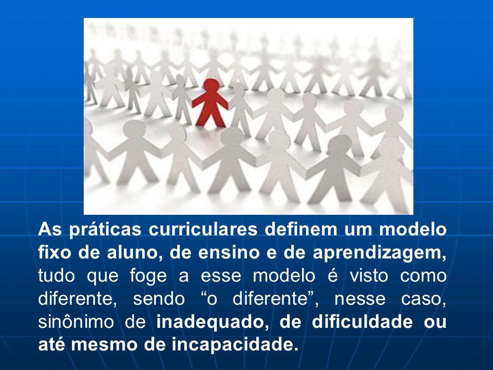 As práticas curriculares definem um modelo fixo de aluno, de ensino e de aprendizagem, tudo que foge a esse modelo é visto como diferente, sendo o dif