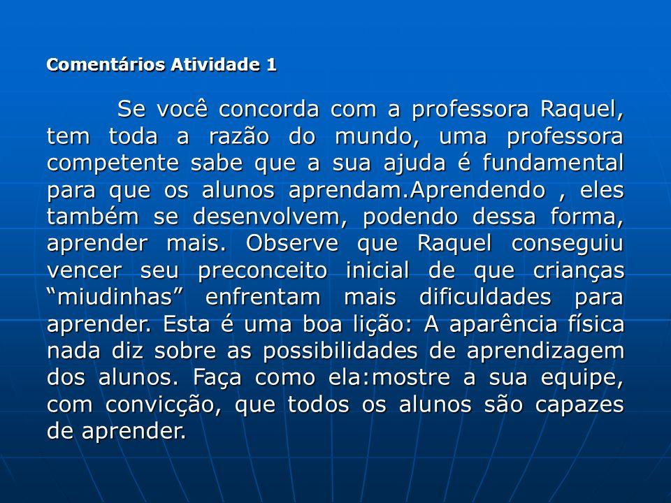 Comentários Atividade 1 Se você concorda com a professora Raquel, tem toda a razão do mundo, uma professora competente sabe que a sua ajuda é fundamen