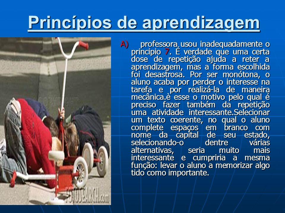 Princípios de aprendizagem A) professora usou inadequadamente o principio 7. É verdade que uma certa dose de repetição ajuda a reter a aprendizagem, m