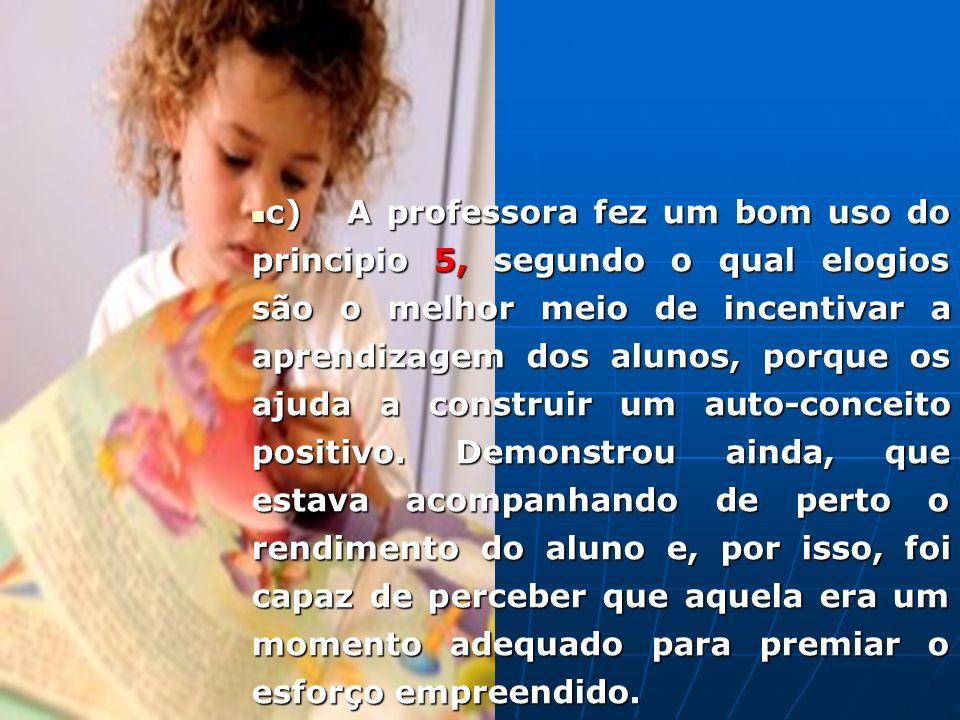 c) A professora fez um bom uso do principio 5, segundo o qual elogios são o melhor meio de incentivar a aprendizagem dos alunos, porque os ajuda a con