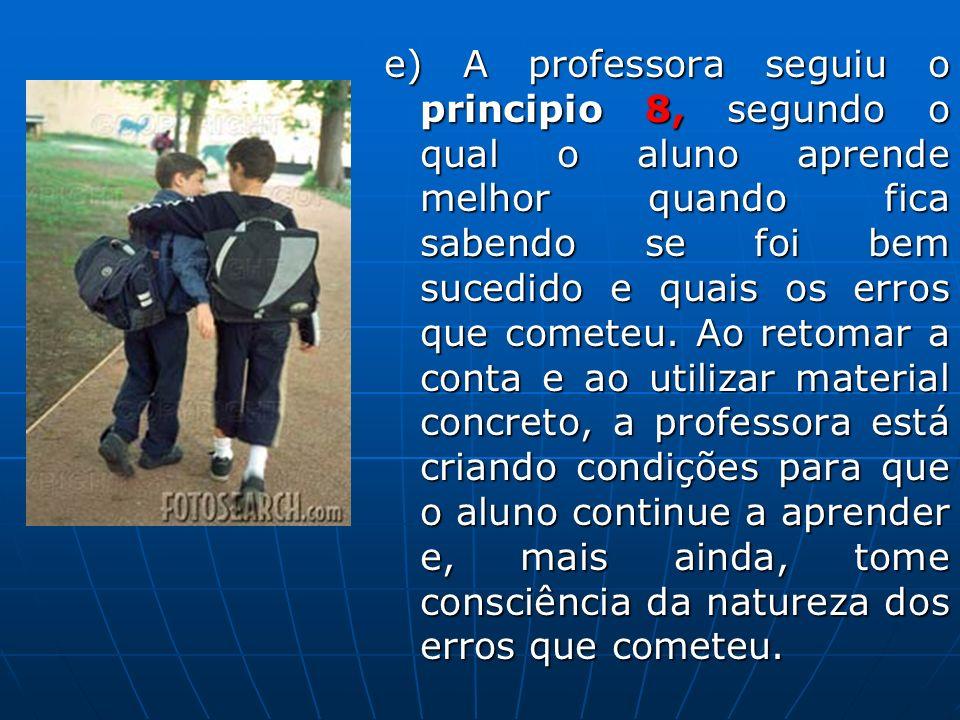 e) A professora seguiu o principio 8, segundo o qual o aluno aprende melhor quando fica sabendo se foi bem sucedido e quais os erros que cometeu. Ao r
