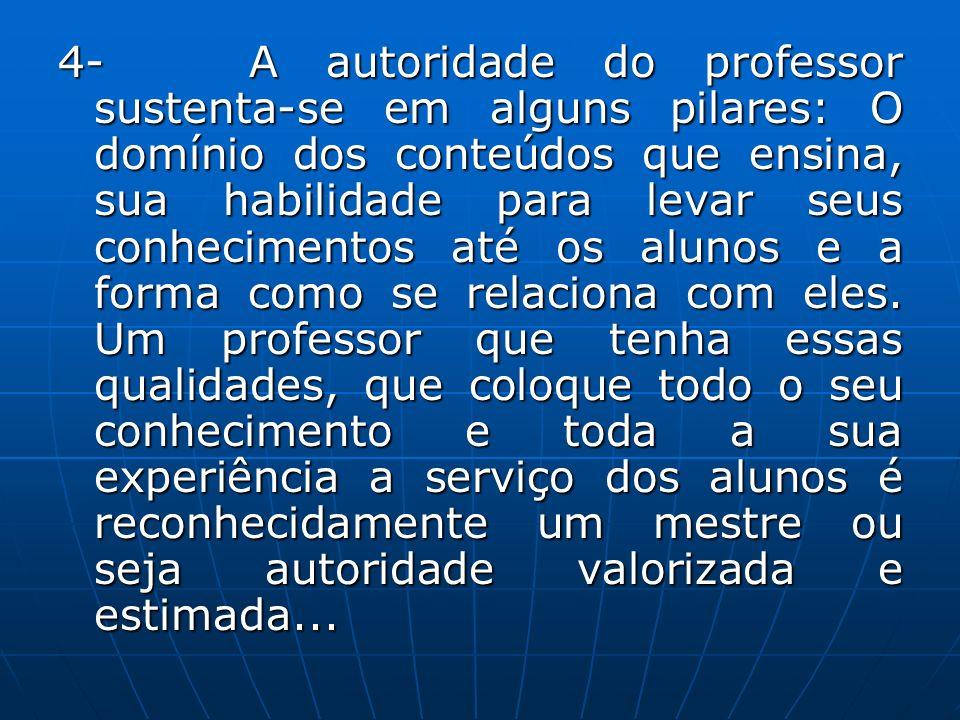4- A autoridade do professor sustenta-se em alguns pilares: O domínio dos conteúdos que ensina, sua habilidade para levar seus conhecimentos até os al