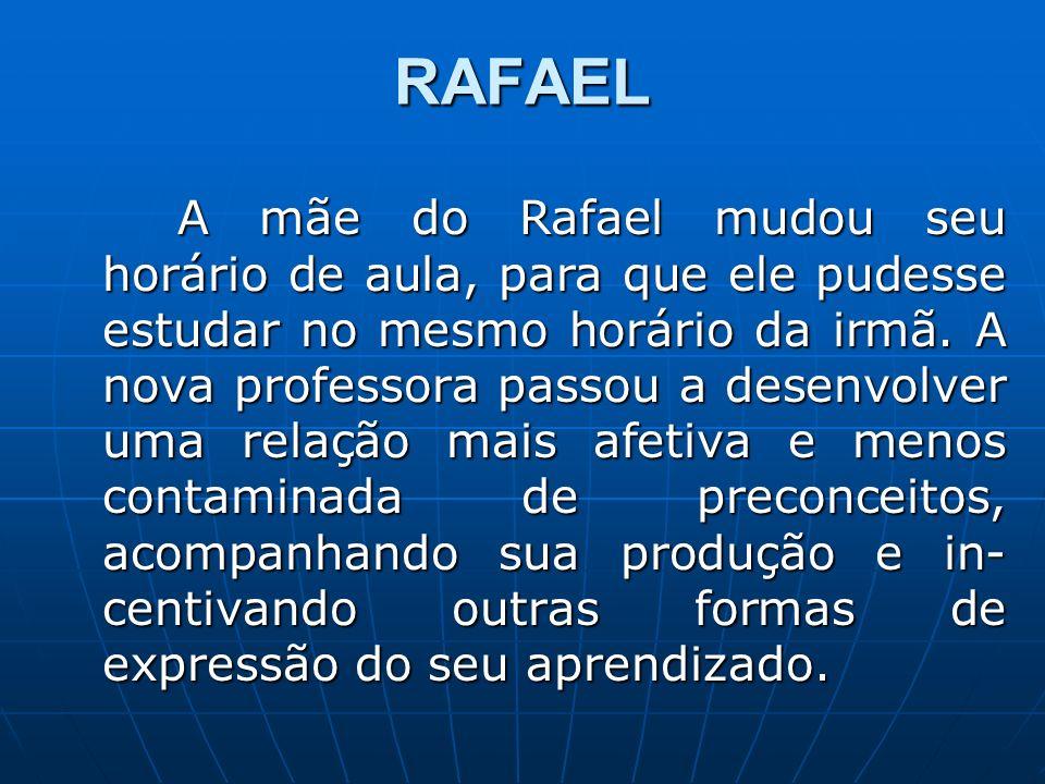 RAFAEL A mãe do Rafael mudou seu horário de aula, para que ele pudesse estudar no mesmo horário da irmã. A nova professora passou a desenvolver uma re