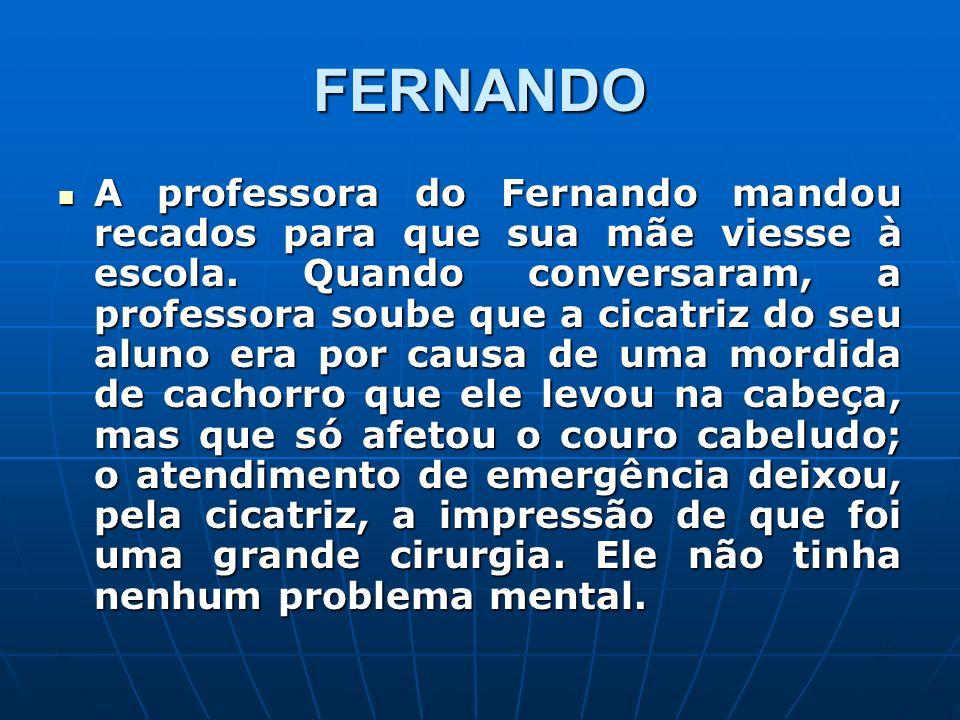FERNANDO A professora do Fernando mandou recados para que sua mãe viesse à escola. Quando conversaram, a professora soube que a cicatriz do seu aluno