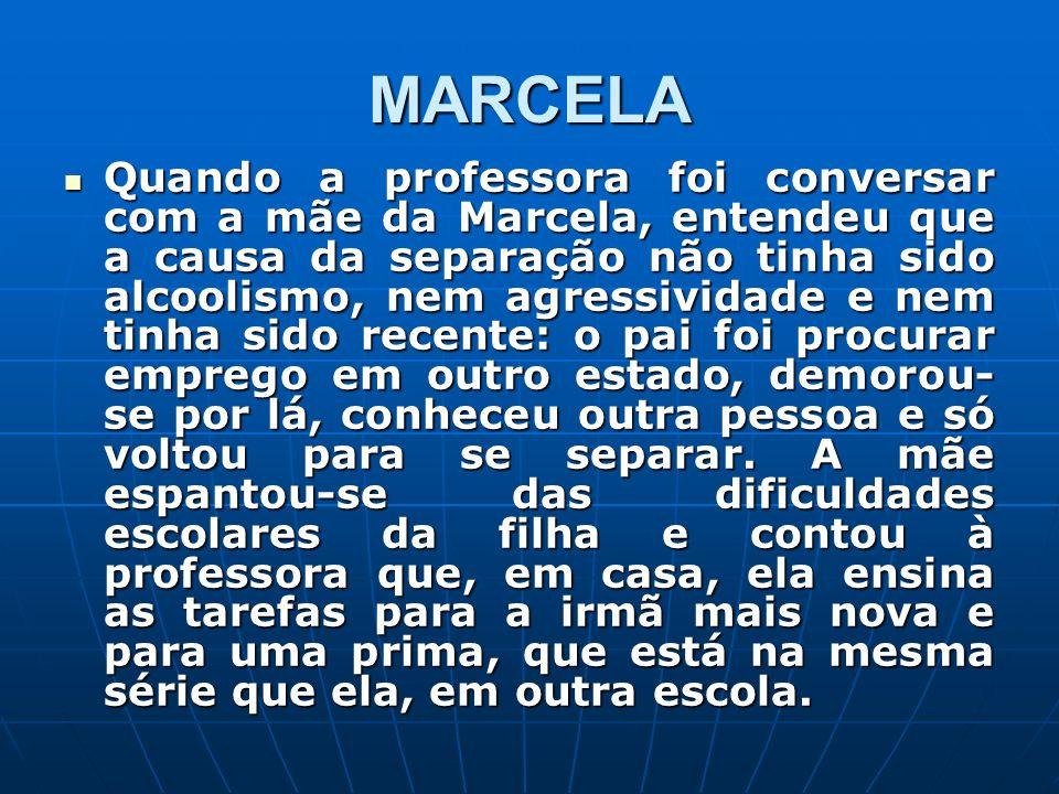 MARCELA Quando a professora foi conversar com a mãe da Marcela, entendeu que a causa da separação não tinha sido alcoolismo, nem agressividade e nem t