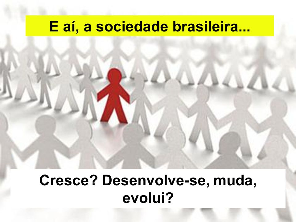 E aí, a sociedade brasileira... Cresce? Desenvolve-se, muda, evolui?