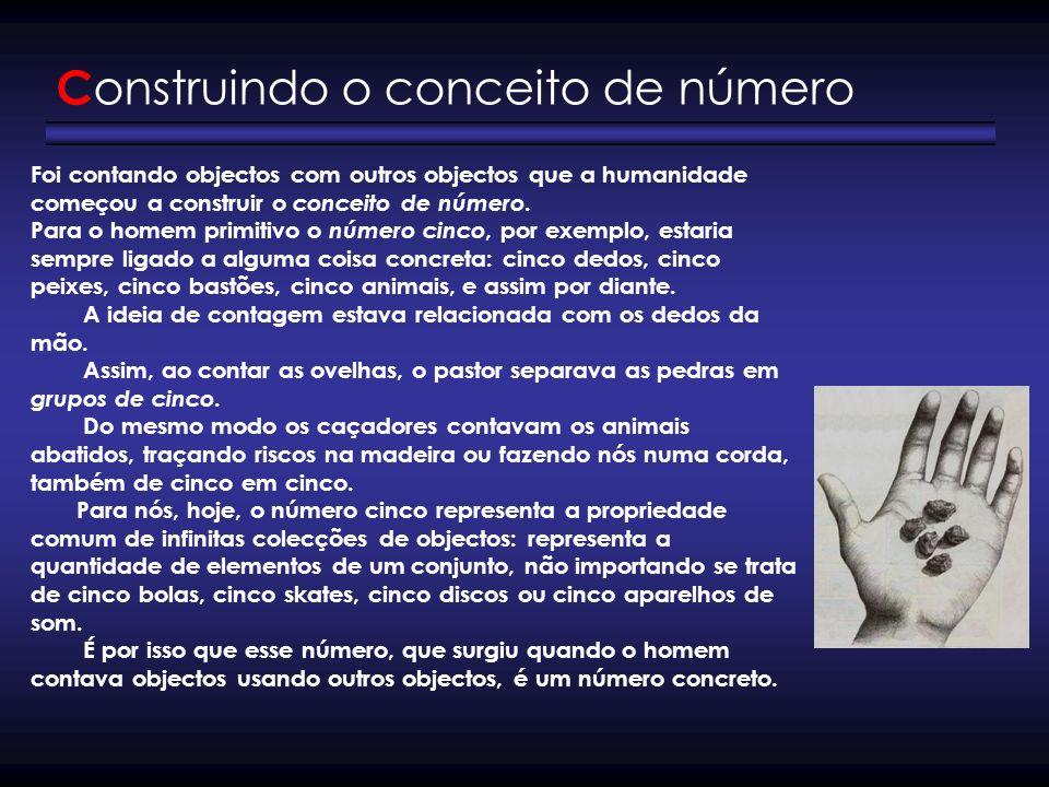 C onstruindo o conceito de número Foi contando objectos com outros objectos que a humanidade começou a construir o conceito de número. Para o homem pr