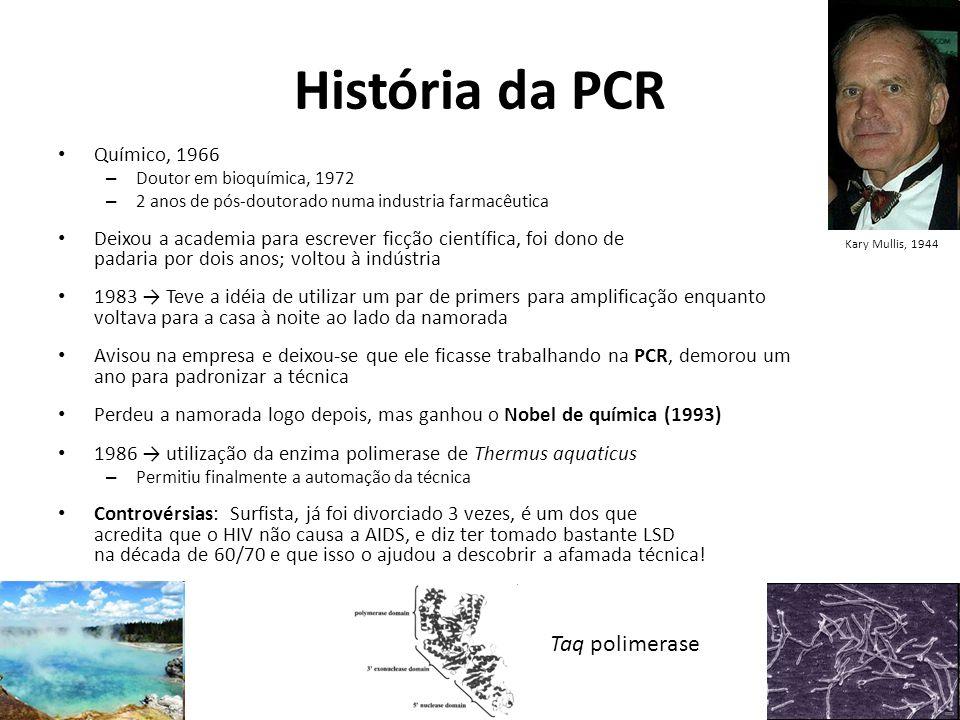 História da PCR Químico, 1966 – Doutor em bioquímica, 1972 – 2 anos de pós-doutorado numa industria farmacêutica Deixou a academia para escrever ficção científica, foi dono de padaria por dois anos; voltou à indústria 1983 Teve a idéia de utilizar um par de primers para amplificação enquanto voltava para a casa à noite ao lado da namorada Avisou na empresa e deixou-se que ele ficasse trabalhando na PCR, demorou um ano para padronizar a técnica Perdeu a namorada logo depois, mas ganhou o Nobel de química (1993) 1986 utilização da enzima polimerase de Thermus aquaticus – Permitiu finalmente a automação da técnica Controvérsias: Surfista, já foi divorciado 3 vezes, é um dos que acredita que o HIV não causa a AIDS, e diz ter tomado bastante LSD na década de 60/70 e que isso o ajudou a descobrir a afamada técnica.