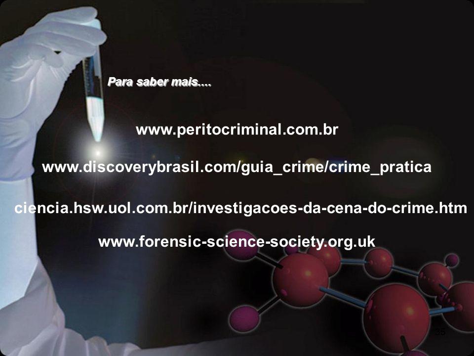 35 www.peritocriminal.com.br Para saber mais.... www.discoverybrasil.com/guia_crime/crime_pratica ciencia.hsw.uol.com.br/investigacoes-da-cena-do-crim