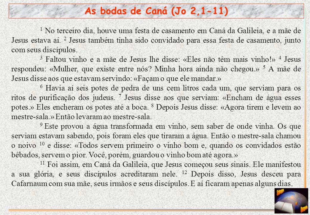 As bodas de Caná (Jo 2,1-11) 1 No terceiro dia, houve uma festa de casamento em Caná da Galileia, e a mãe de Jesus estava aí. 2 Jesus também tinha sid