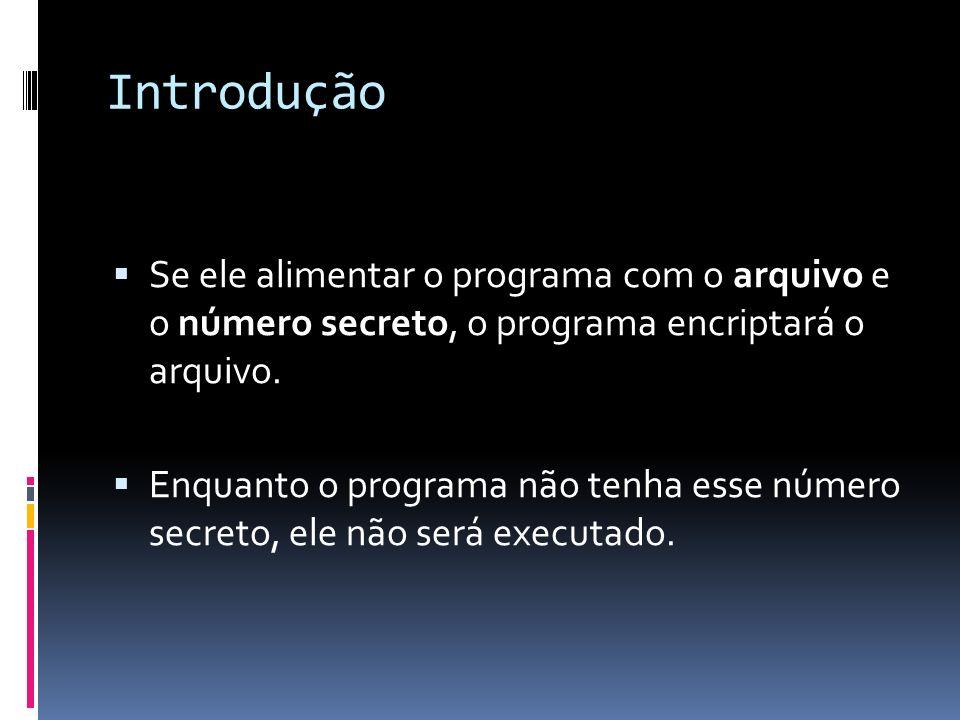 Introdução Se ele alimentar o programa com o arquivo e o número secreto, o programa encriptará o arquivo. Enquanto o programa não tenha esse número se