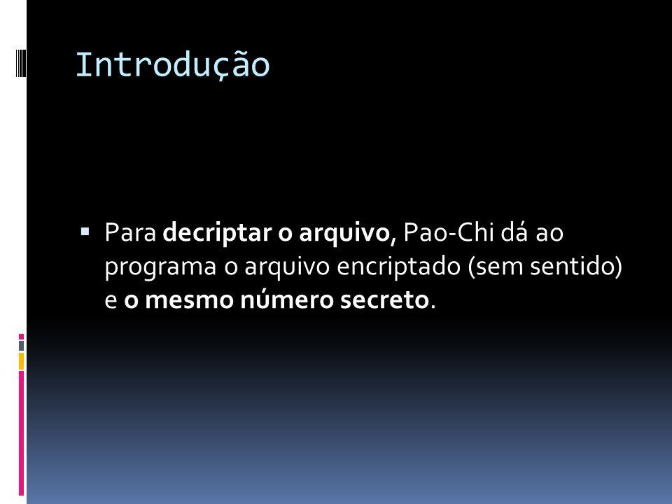 Introdução Para decriptar o arquivo, Pao-Chi dá ao programa o arquivo encriptado (sem sentido) e o mesmo número secreto.