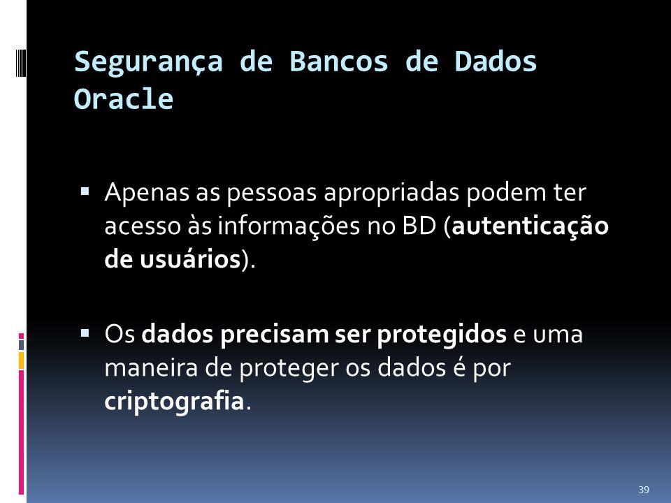 Segurança de Bancos de Dados Oracle Apenas as pessoas apropriadas podem ter acesso às informações no BD (autenticação de usuários). Os dados precisam