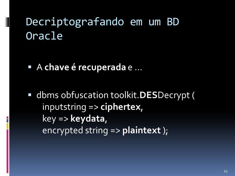 Decriptografando em um BD Oracle A chave é recuperada e … dbms obfuscation toolkit.DESDecrypt ( inputstring => ciphertex, key => keydata, encrypted st