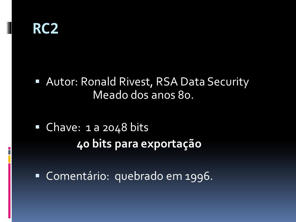 RC2 Autor: Ronald Rivest, RSA Data Security Meado dos anos 80.