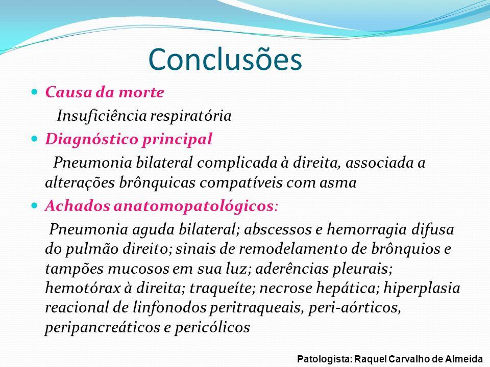 Conclusões Causa da morte Insuficiência respiratória Diagnóstico principal Pneumonia bilateral complicada à direita, associada a alterações brônquicas