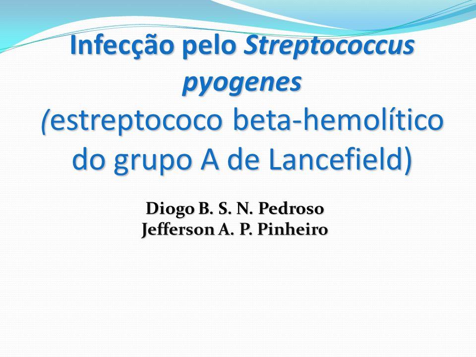 Infecção pelo Streptococcus pyogenes ( estreptococo beta-hemolítico do grupo A de Lancefield) Diogo B. S. N. Pedroso Jefferson A. P. Pinheiro