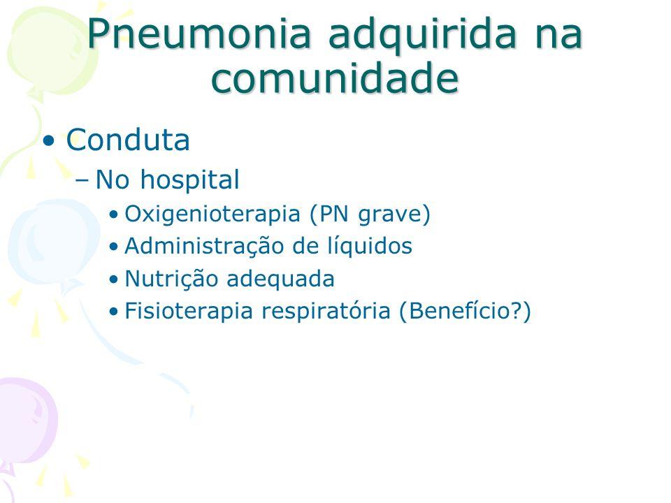 Conduta –No hospital Oxigenioterapia (PN grave) Administração de líquidos Nutrição adequada Fisioterapia respiratória (Benefício?) Pneumonia adquirida