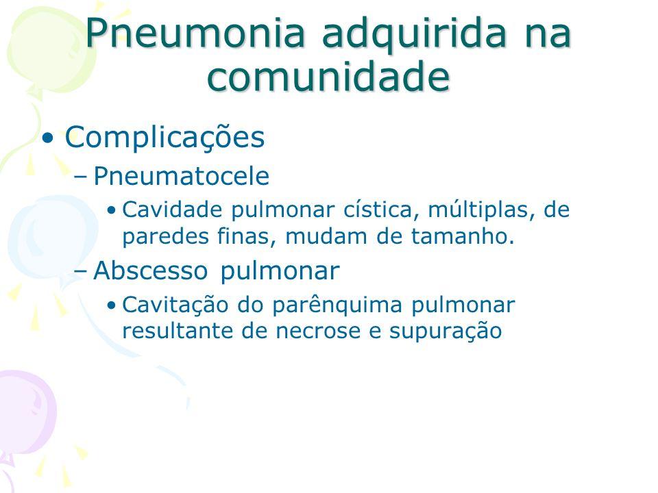 Complicações –Pneumatocele Cavidade pulmonar cística, múltiplas, de paredes finas, mudam de tamanho. –Abscesso pulmonar Cavitação do parênquima pulmon