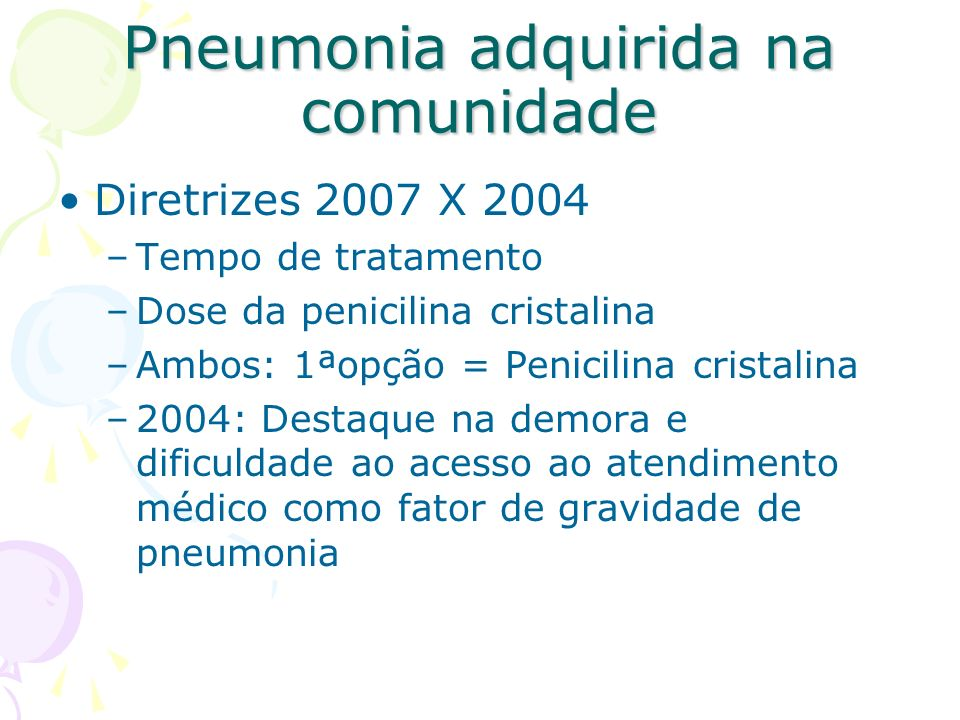 Diretrizes 2007 X 2004 –Tempo de tratamento –Dose da penicilina cristalina –Ambos: 1ªopção = Penicilina cristalina –2004: Destaque na demora e dificul